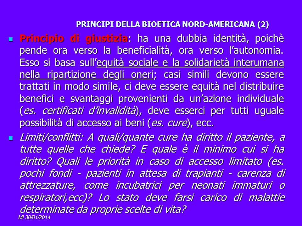 MI 30/01/2014 PRINCIPI DELLA BIOETICA NORD-AMERICANA (2) Principio di giustizia: ha una dubbia identità, poichè pende ora verso la beneficialità, ora