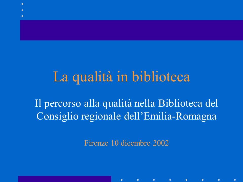 La qualità in biblioteca Il percorso alla qualità nella Biblioteca del Consiglio regionale dellEmilia-Romagna Firenze 10 dicembre 2002