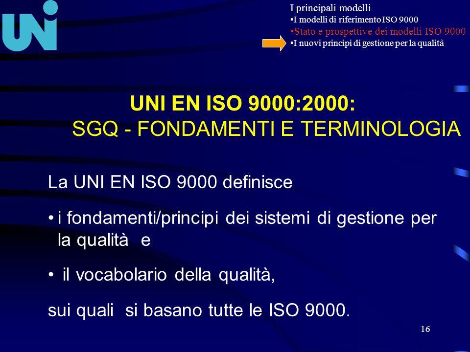 16 UNI EN ISO 9000:2000: SGQ - FONDAMENTI E TERMINOLOGIA La UNI EN ISO 9000 definisce i fondamenti/principi dei sistemi di gestione per la qualità e i