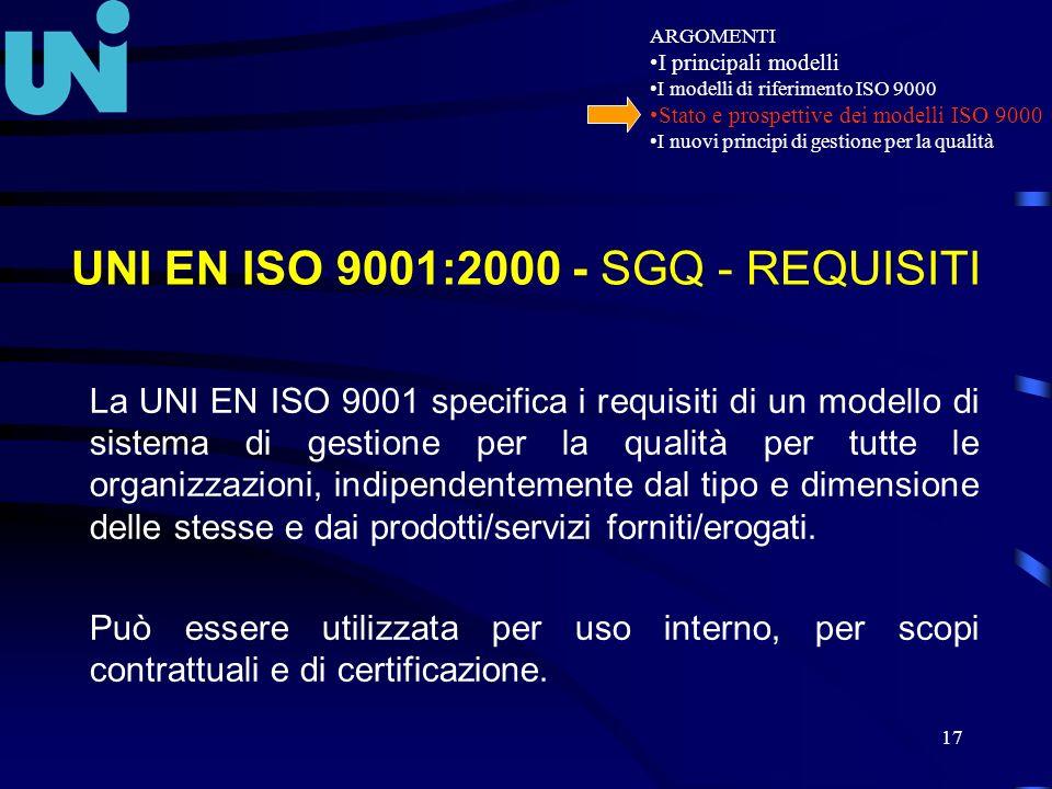17 UNI EN ISO 9001:2000 - SGQ - REQUISITI La UNI EN ISO 9001 specifica i requisiti di un modello di sistema di gestione per la qualità per tutte le or