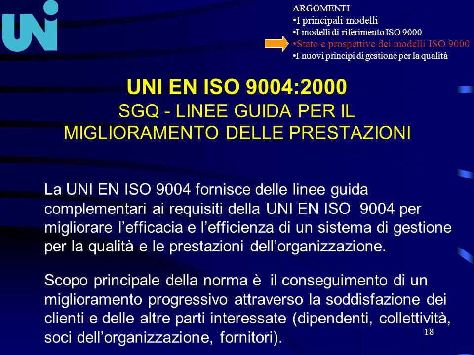 18 UNI EN ISO 9004:2000 SGQ - LINEE GUIDA PER IL MIGLIORAMENTO DELLE PRESTAZIONI La UNI EN ISO 9004 fornisce delle linee guida complementari ai requis
