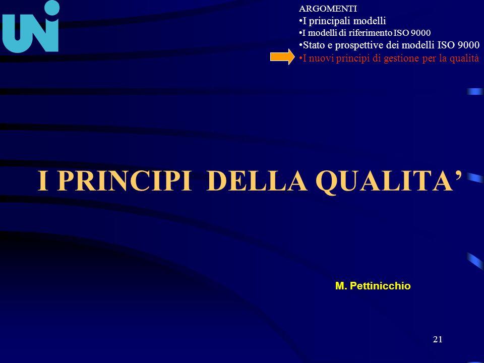 21 I PRINCIPI DELLA QUALITA M. Pettinicchio ARGOMENTI I principali modelli I modelli di riferimento ISO 9000 Stato e prospettive dei modelli ISO 9000