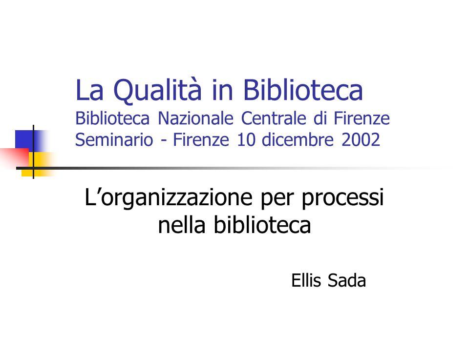La Qualità in Biblioteca Biblioteca Nazionale Centrale di Firenze Seminario - Firenze 10 dicembre 2002 Lorganizzazione per processi nella biblioteca E
