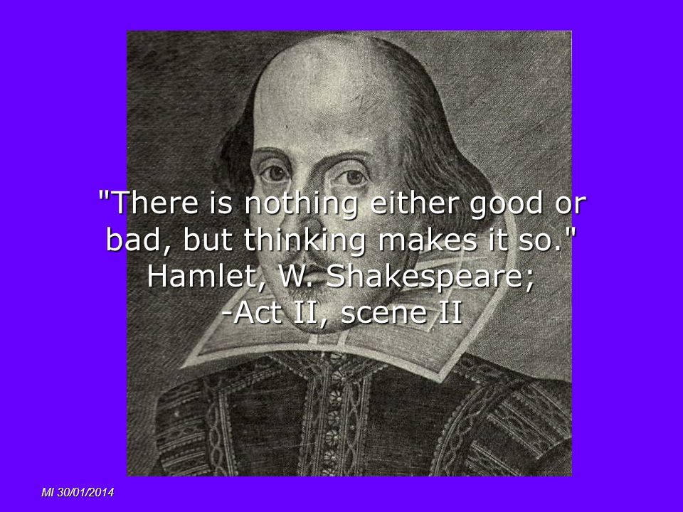 MI 30/01/2014 There is nothing either good or bad, but thinking makes it so. Hamlet, W.