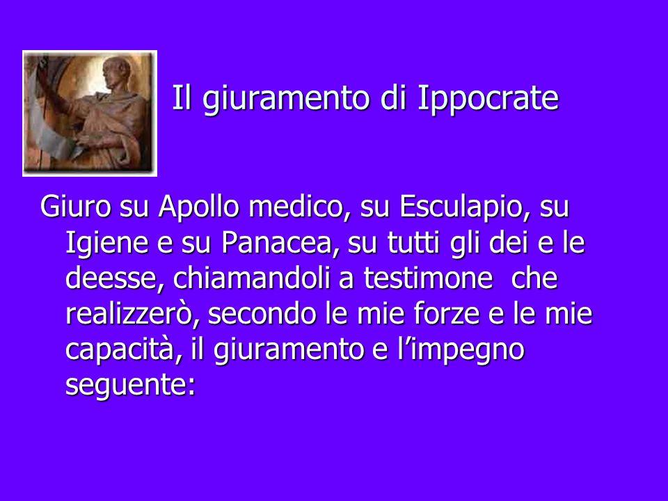 Il giuramento di Ippocrate Giuro su Apollo medico, su Esculapio, su Igiene e su Panacea, su tutti gli dei e le deesse, chiamandoli a testimone che rea