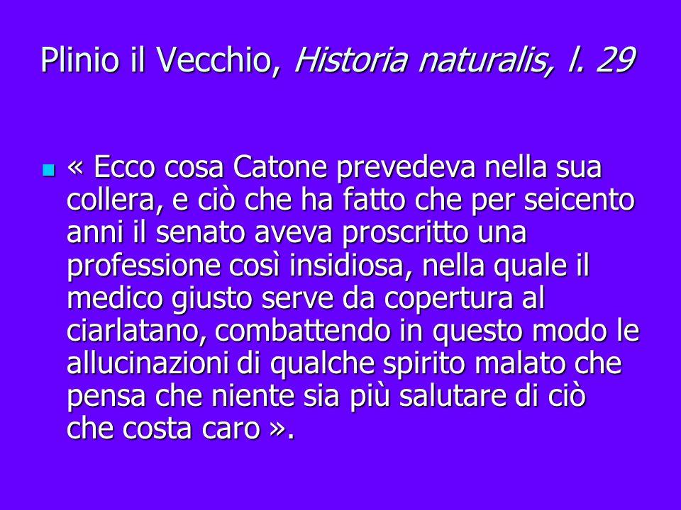 Plinio il Vecchio, Historia naturalis, l. 29 « Ecco cosa Catone prevedeva nella sua collera, e ciò che ha fatto che per seicento anni il senato aveva