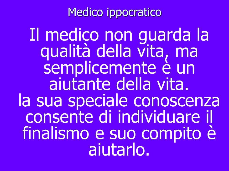 Medico ippocratico Il medico non guarda la qualità della vita, ma semplicemente è un aiutante della vita. la sua speciale conoscenza consente di indiv