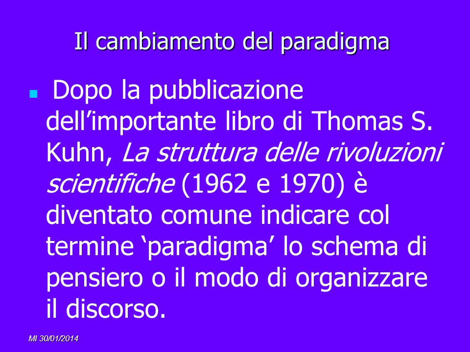 MI 30/01/2014 Il cambiamento del paradigma Dopo la pubblicazione dellimportante libro di Thomas S. Kuhn, La struttura delle rivoluzioni scientifiche (