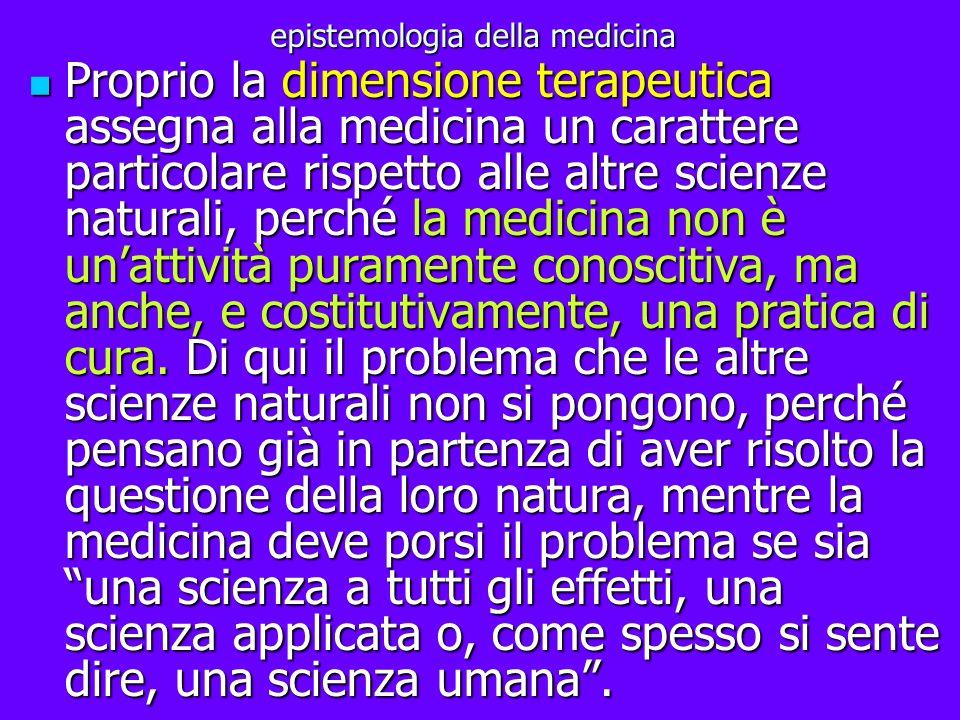 epistemologia della medicina Proprio la dimensione terapeutica assegna alla medicina un carattere particolare rispetto alle altre scienze naturali, pe