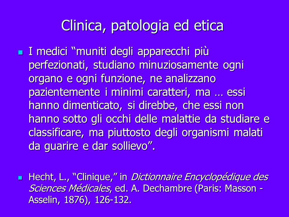 Clinica, patologia ed etica I medici muniti degli apparecchi più perfezionati, studiano minuziosamente ogni organo e ogni funzione, ne analizzano pazi