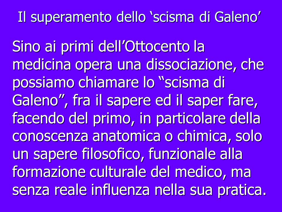 Il superamento dello scisma di Galeno Sino ai primi dellOttocento la medicina opera una dissociazione, che possiamo chiamare lo scisma di Galeno, fra