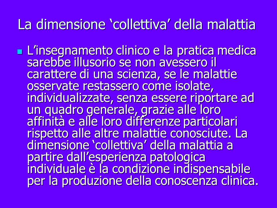 La dimensione collettiva della malattia Linsegnamento clinico e la pratica medica sarebbe illusorio se non avessero il carattere di una scienza, se le