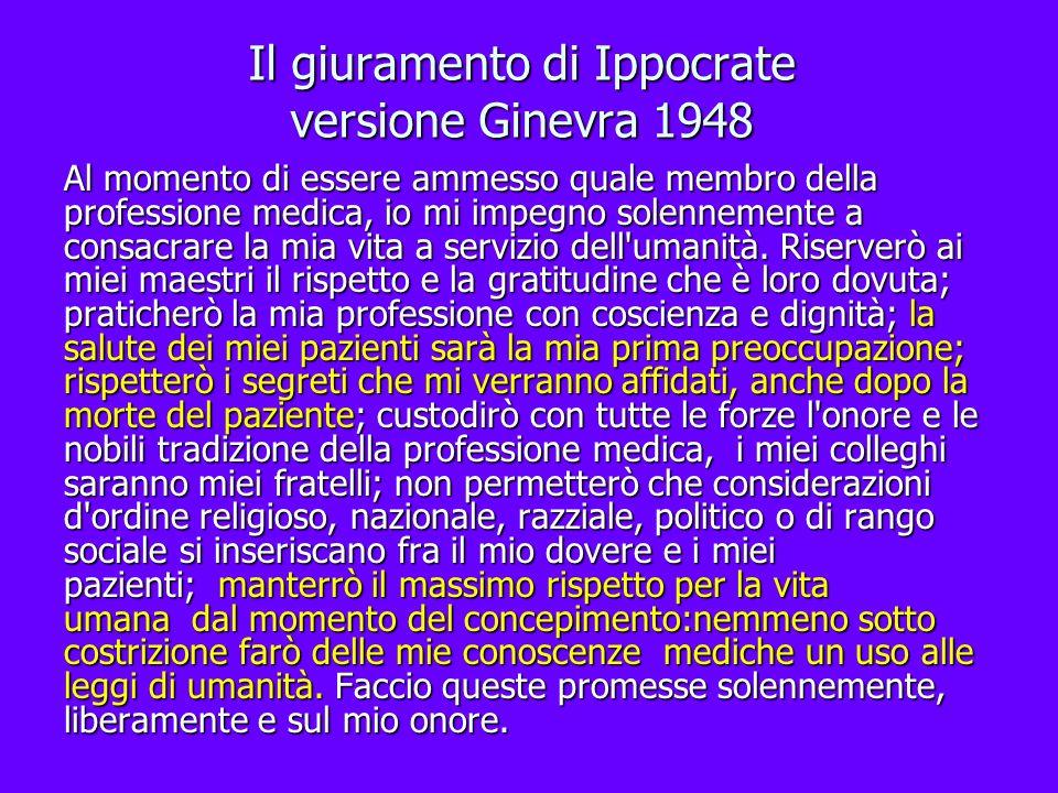 Il giuramento di Ippocrate versione Ginevra 1948 Al momento di essere ammesso quale membro della professione medica, io mi impegno solennemente a cons