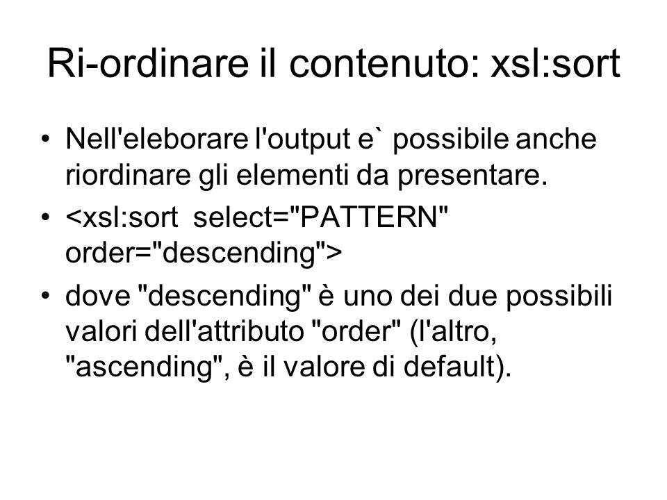 Ri-ordinare il contenuto: xsl:sort Nell'eleborare l'output e` possibile anche riordinare gli elementi da presentare. dove