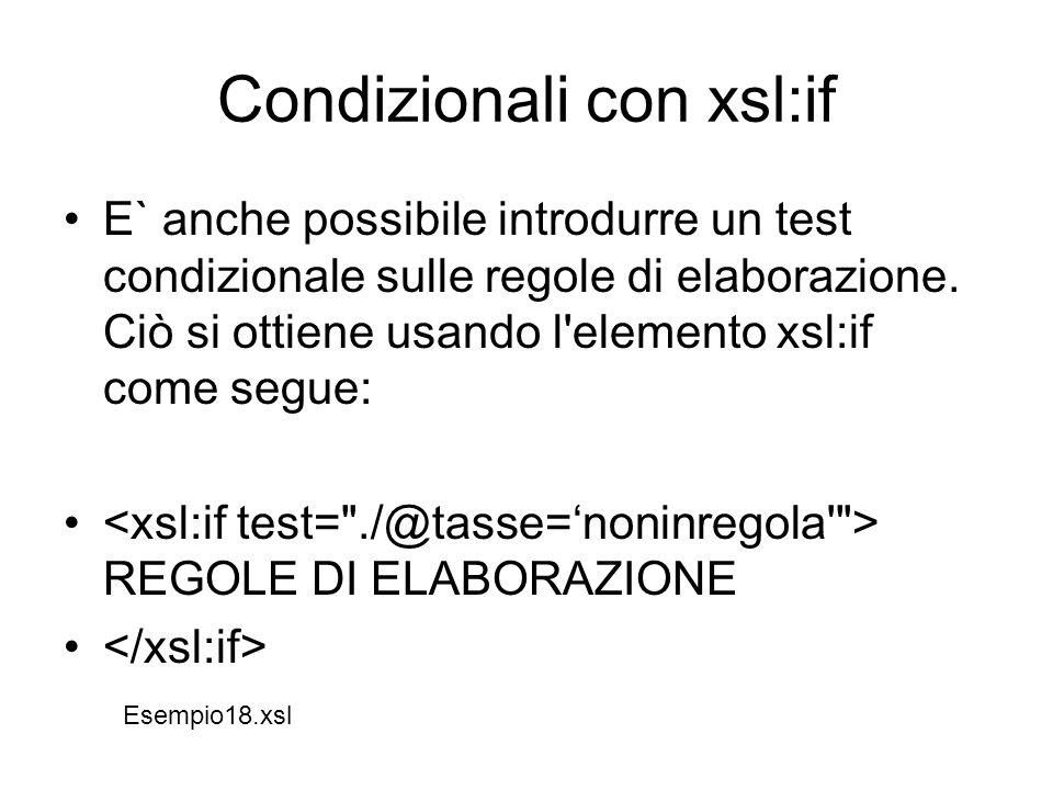 Condizionali con xsl:if E` anche possibile introdurre un test condizionale sulle regole di elaborazione. Ciò si ottiene usando l'elemento xsl:if come