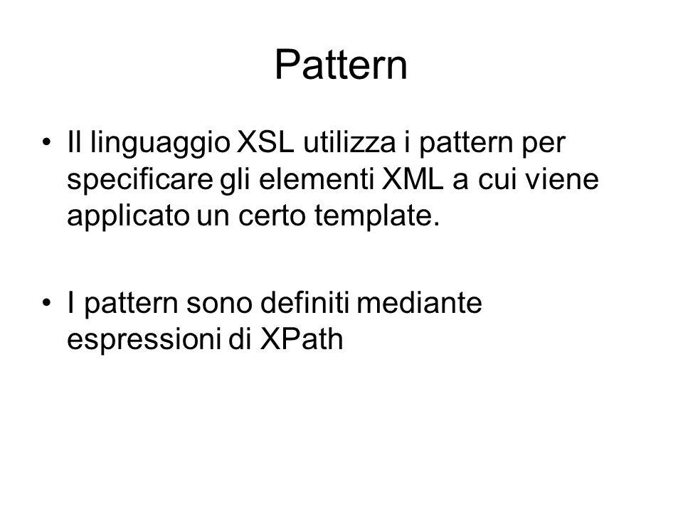 Pattern Il linguaggio XSL utilizza i pattern per specificare gli elementi XML a cui viene applicato un certo template. I pattern sono definiti mediant