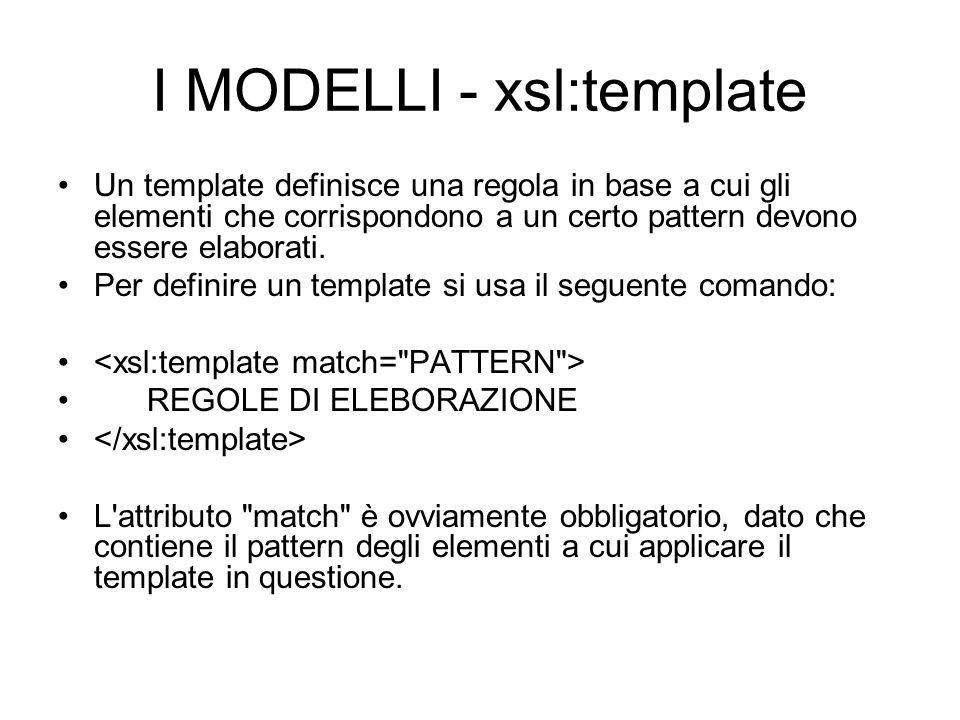 I MODELLI - xsl:template Un template definisce una regola in base a cui gli elementi che corrispondono a un certo pattern devono essere elaborati. Per