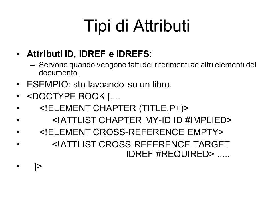 Tipi di Attributi Attributi ID, IDREF e IDREFS: –Servono quando vengono fatti dei riferimenti ad altri elementi del documento.