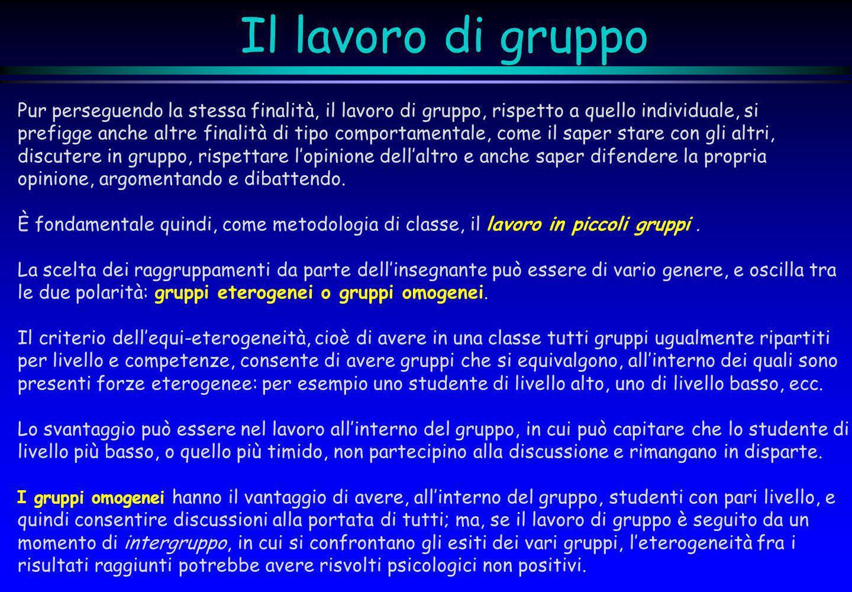 Il lavoro di gruppo Pur perseguendo la stessa finalità, il lavoro di gruppo, rispetto a quello individuale, si prefigge anche altre finalità di tipo c