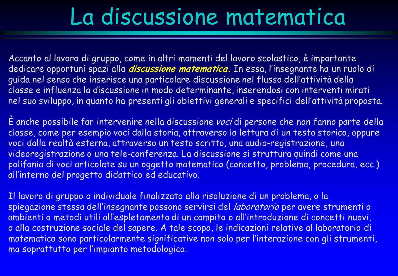 La discussione matematica Accanto al lavoro di gruppo, come in altri momenti del lavoro scolastico, è importante dedicare opportuni spazi alla discuss