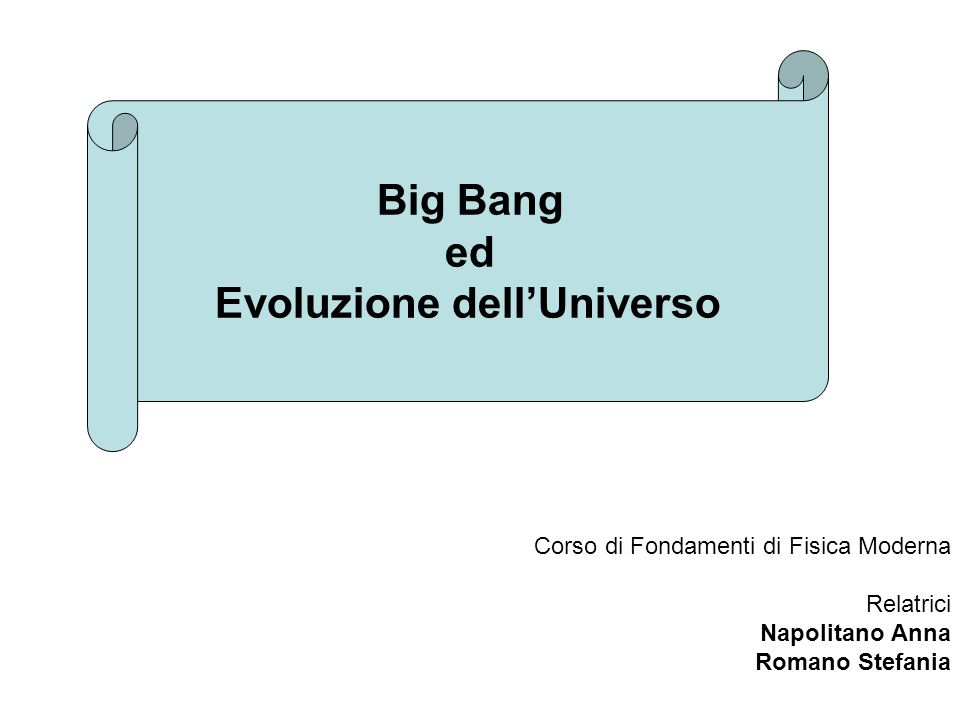 Big Bang LUniverso si è evoluto a partire da uno stato iniziale in cui la densità e, di conseguenza, la temperatura, avevano valori altissimi.