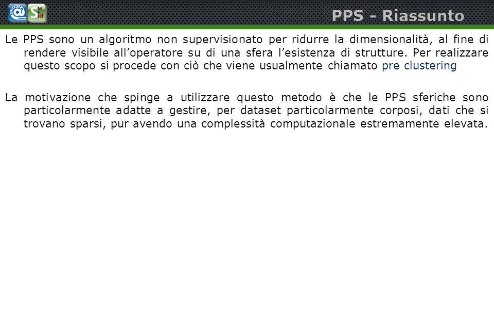 PPS - Riassunto Le PPS sono un algoritmo non supervisionato per ridurre la dimensionalità, al fine di rendere visibile alloperatore su di una sfera le