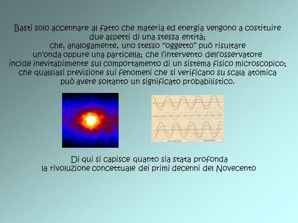 Basti solo accennare al fatto che materia ed energia vengono a costituire due aspetti di una stessa entità; che, analogamente, uno stesso oggetto può
