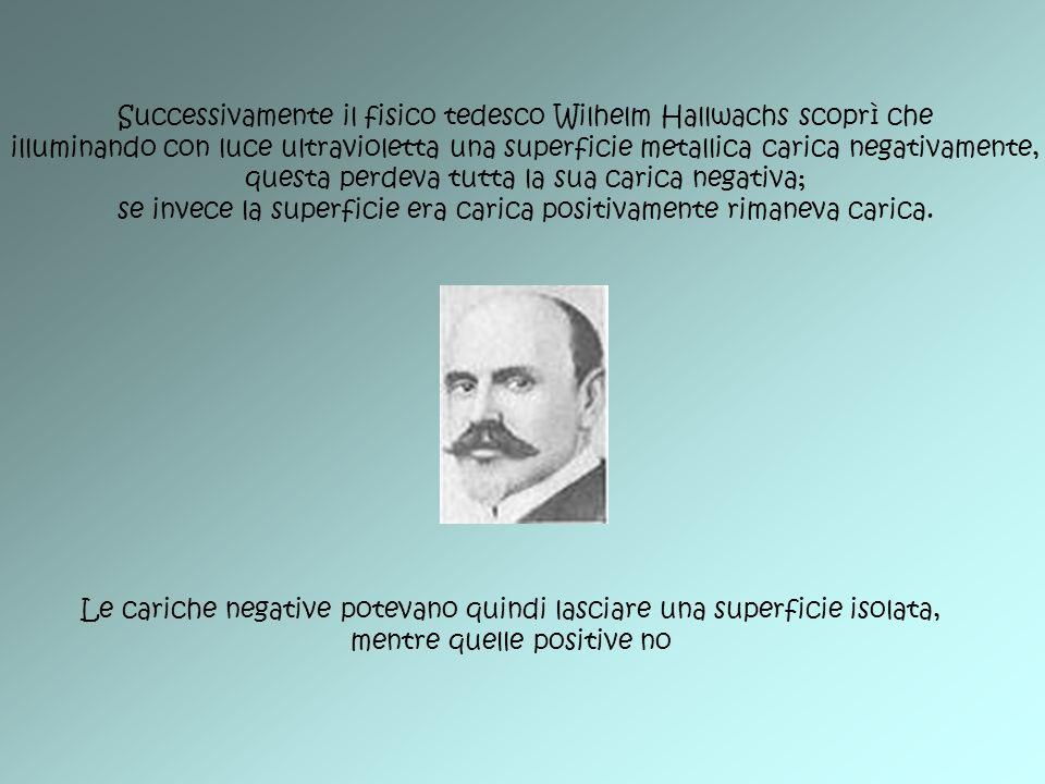 Successivamente il fisico tedesco Wilhelm Hallwachs scoprì che illuminando con luce ultravioletta una superficie metallica carica negativamente, quest