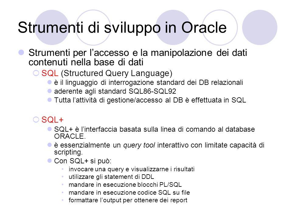 Strumenti di sviluppo in Oracle Strumenti per laccesso e la manipolazione dei dati contenuti nella base di dati SQL (Structured Query Language) è il l