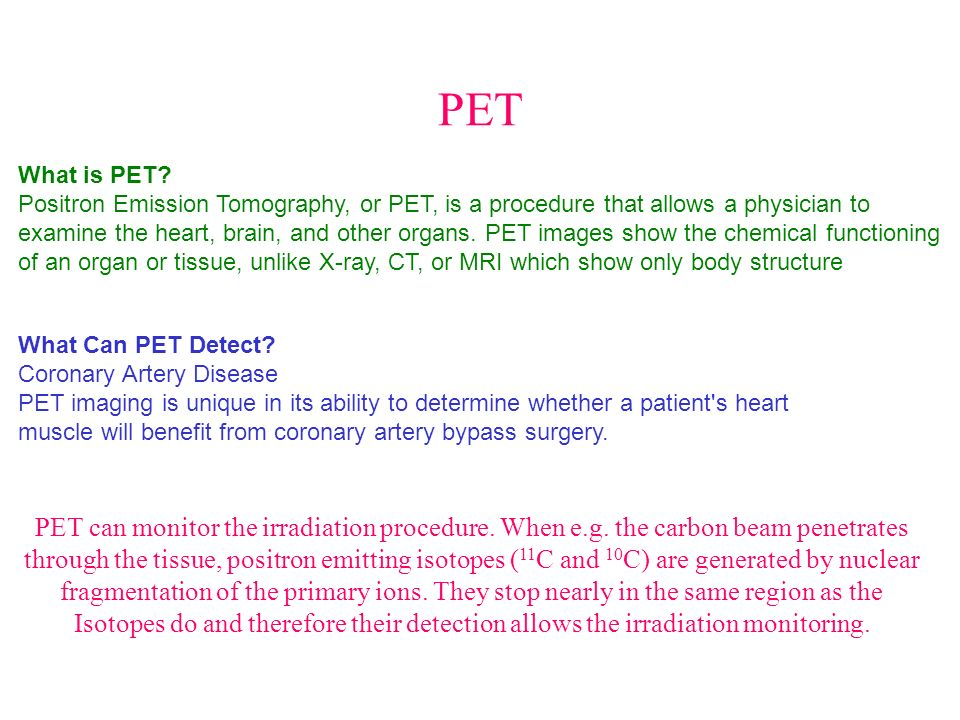PET What is PET? Positron Emission Tomography, or PET, is a procedure that allows a physician to examine the heart, brain, and other organs. PET image