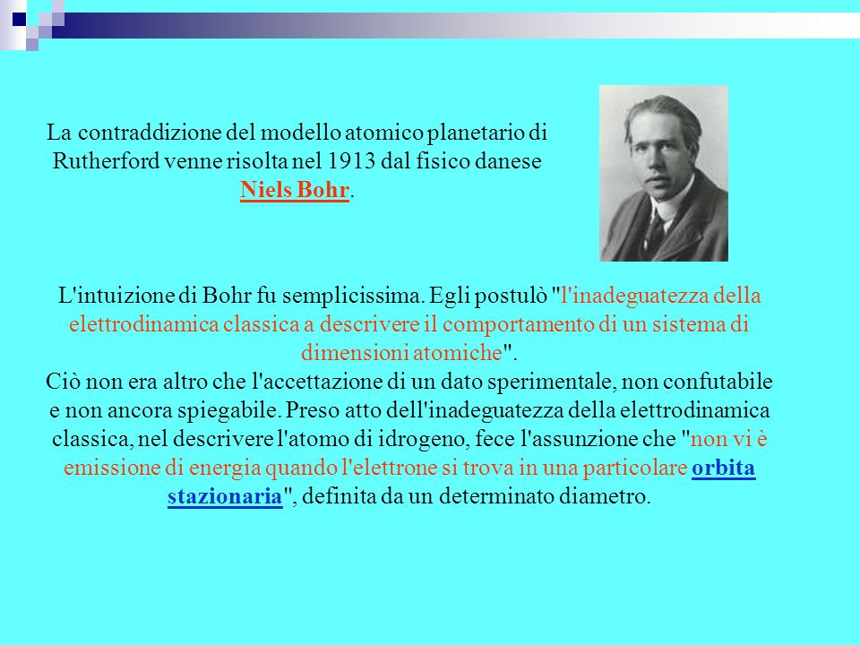 La contraddizione del modello atomico planetario di Rutherford venne risolta nel 1913 dal fisico danese Niels Bohr. L'intuizione di Bohr fu sempliciss