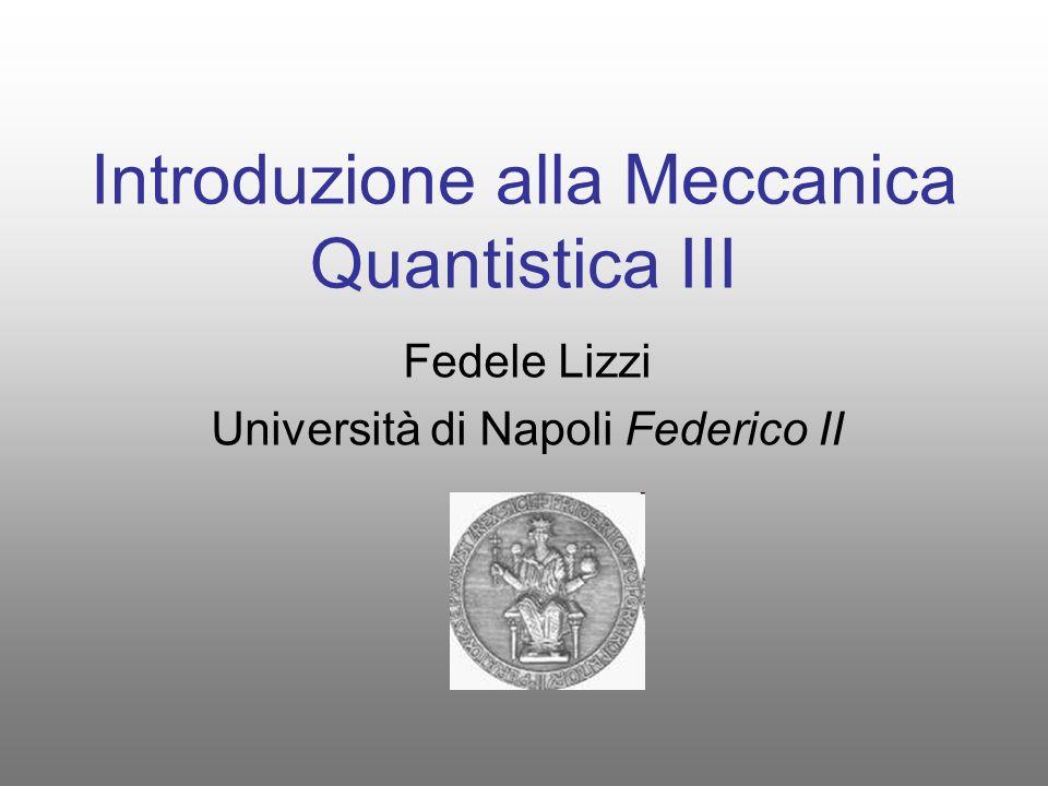 Introduzione alla Meccanica Quantistica III Fedele Lizzi Università di Napoli Federico II
