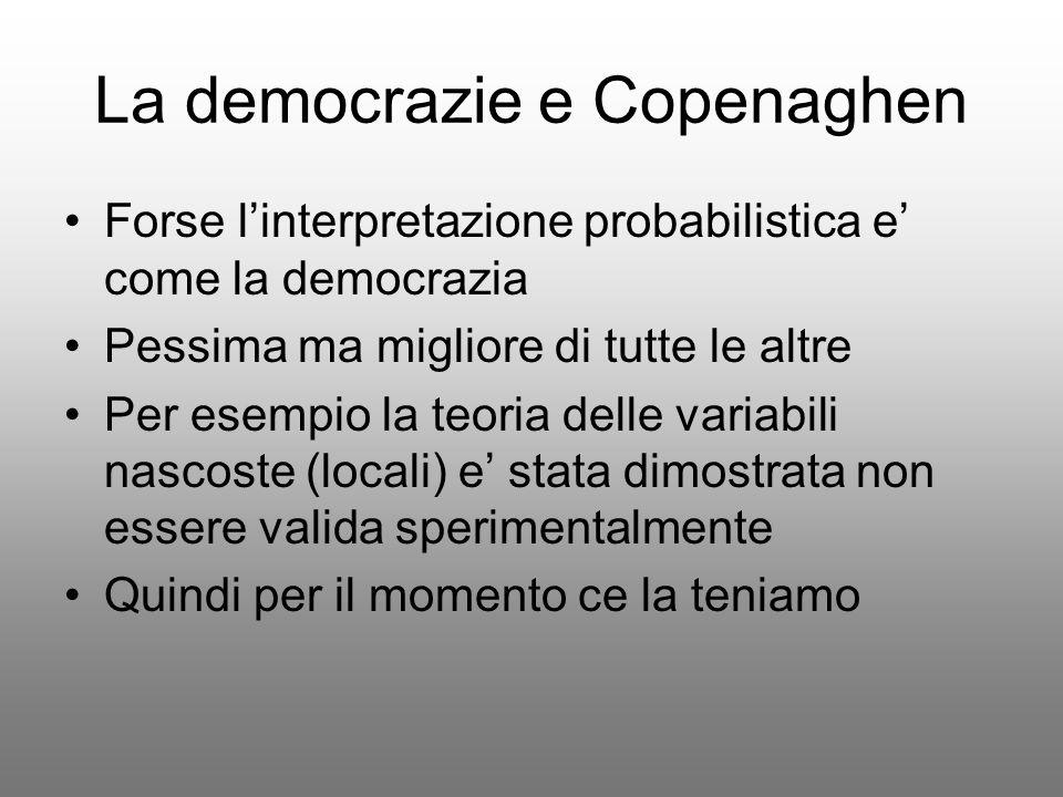 La democrazie e Copenaghen Forse linterpretazione probabilistica e come la democrazia Pessima ma migliore di tutte le altre Per esempio la teoria dell