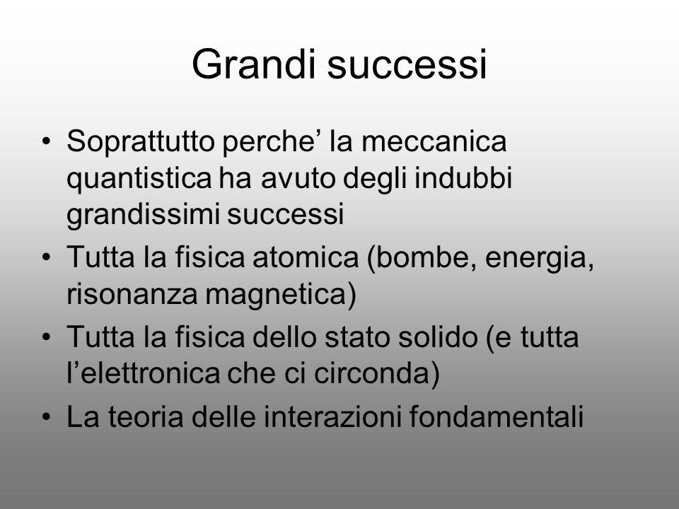 Grandi successi Soprattutto perche la meccanica quantistica ha avuto degli indubbi grandissimi successi Tutta la fisica atomica (bombe, energia, rison