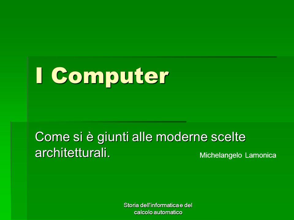 Storia dell'informatica e del calcolo automatico I Computer Come si è giunti alle moderne scelte architetturali. Michelangelo Lamonica
