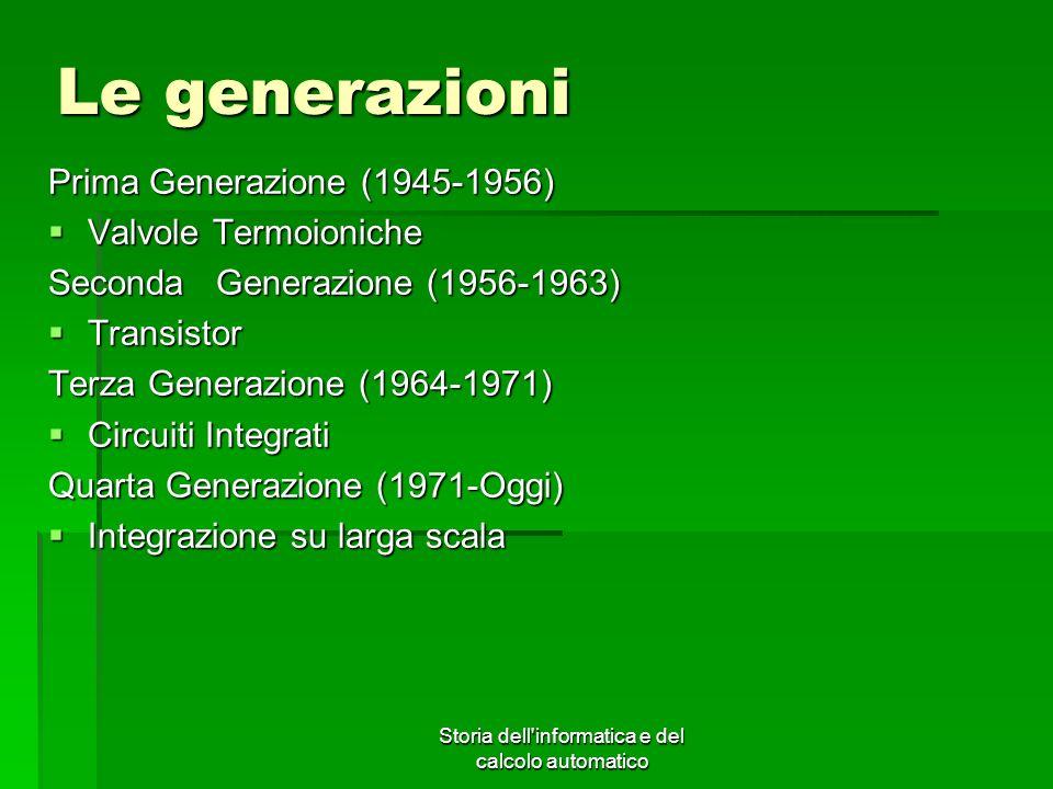 Storia dell'informatica e del calcolo automatico Le generazioni Prima Generazione (1945-1956) Valvole Termoioniche Valvole Termoioniche Seconda Genera