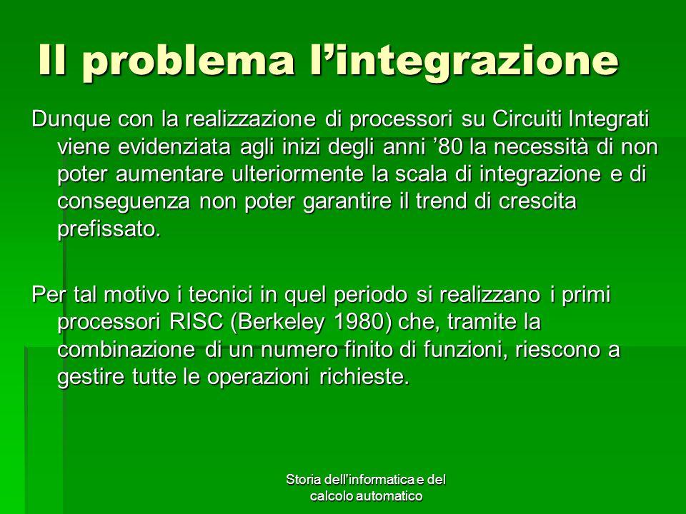 Storia dell'informatica e del calcolo automatico Il problema lintegrazione Dunque con la realizzazione di processori su Circuiti Integrati viene evide