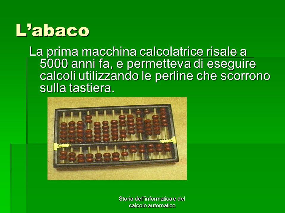 Storia dell'informatica e del calcolo automatico Labaco La prima macchina calcolatrice risale a 5000 anni fa, e permetteva di eseguire calcoli utilizz