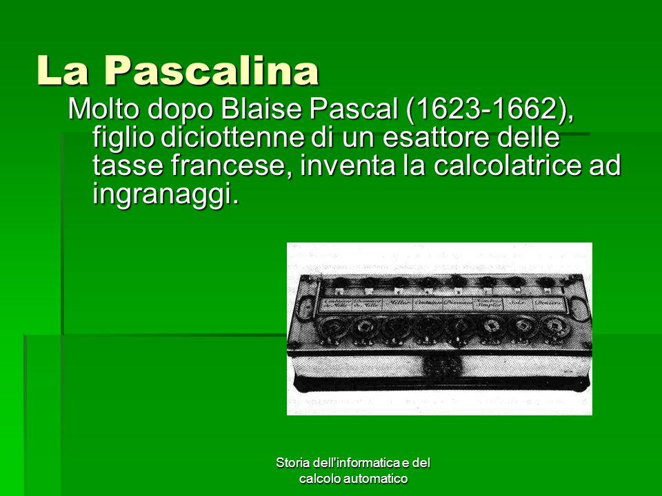 Storia dell'informatica e del calcolo automatico La Pascalina Molto dopo Blaise Pascal (1623-1662), figlio diciottenne di un esattore delle tasse fran