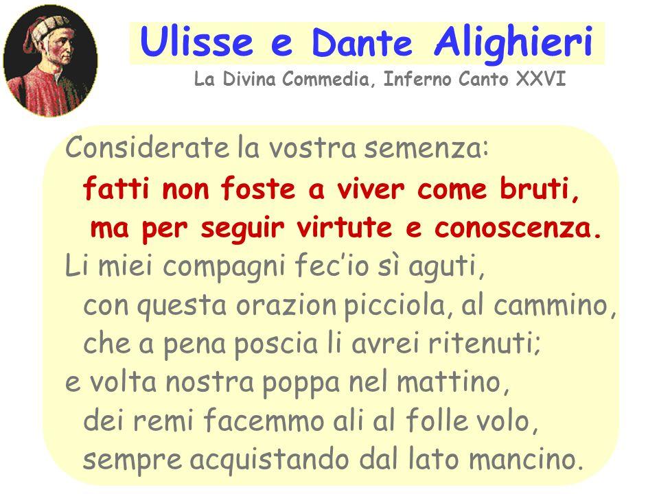 Ulisse e Dante Alighieri La Divina Commedia, Inferno Canto XXVI Considerate la vostra semenza: fatti non foste a viver come bruti, ma per seguir virtute e conoscenza.
