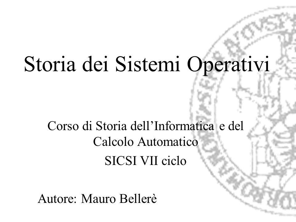 Storia dei Sistemi Operativi Corso di Storia dellInformatica e del Calcolo Automatico SICSI VII ciclo Autore: Mauro Bellerè
