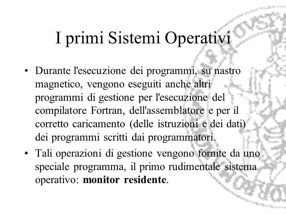 I primi Sistemi Operativi Durante l'esecuzione dei programmi, su nastro magnetico, vengono eseguiti anche altri programmi di gestione per l'esecuzione
