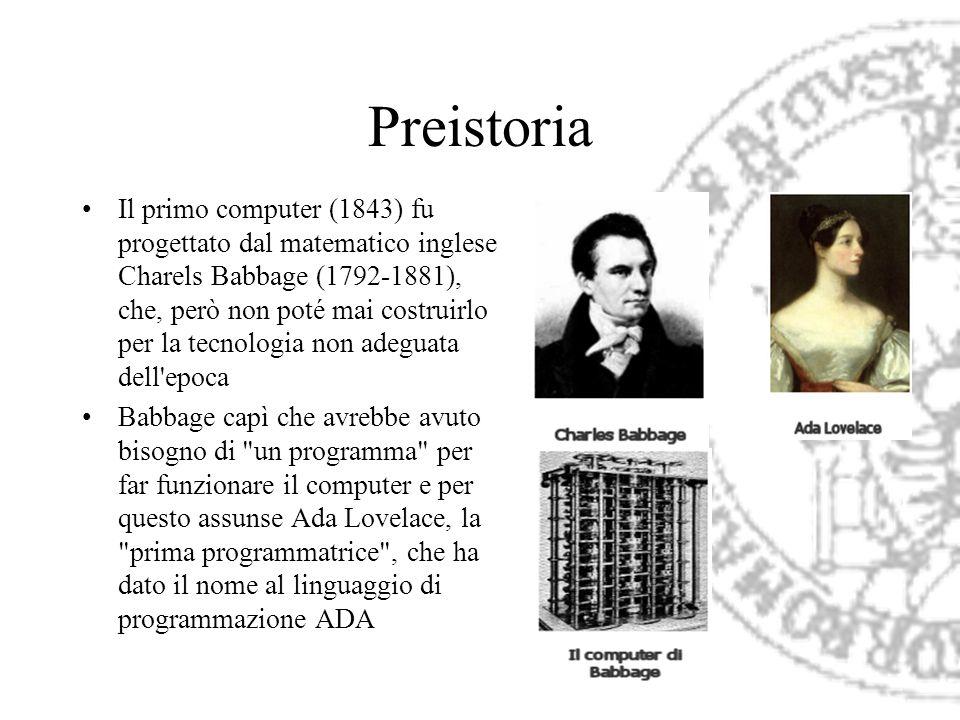 Preistoria Il primo computer (1843) fu progettato dal matematico inglese Charels Babbage (1792-1881), che, però non poté mai costruirlo per la tecnolo