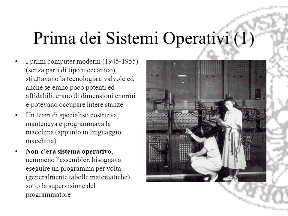 Prima dei Sistemi Operativi (1) I primi computer moderni (1945-1955) (senza parti di tipo meccanico) sfruttavano la tecnologia a valvole ed anche se e
