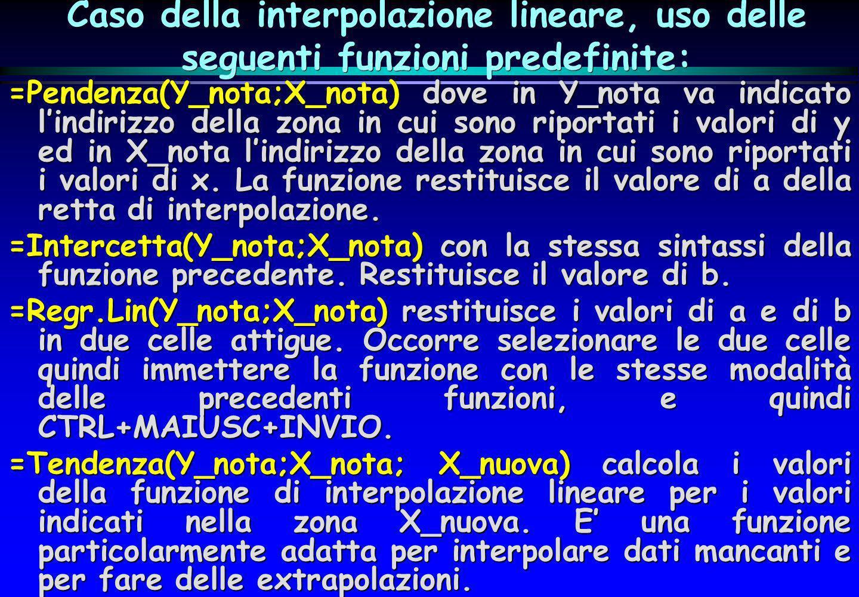 Caso della interpolazione lineare, uso delle seguenti funzioni predefinite: =Pendenza(Y_nota;X_nota) dove in Y_nota va indicato lindirizzo della zona