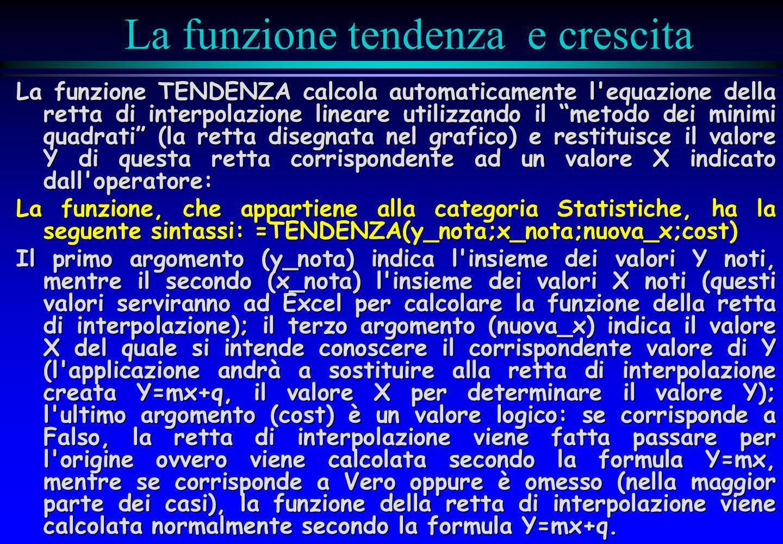 La funzione tendenza e crescita La funzione TENDENZA calcola automaticamente l'equazione della retta di interpolazione lineare utilizzando il metodo d
