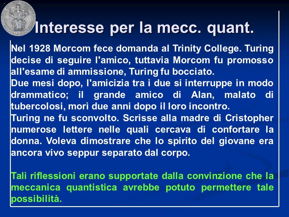 Interesse per la mecc. quant. Nel 1928 Morcom fece domanda al Trinity College. Turing decise di seguire l'amico, tuttavia Morcom fu promosso all'esame