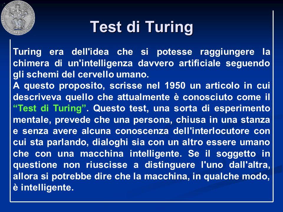 Test di Turing Turing era dell'idea che si potesse raggiungere la chimera di un'intelligenza davvero artificiale seguendo gli schemi del cervello uman