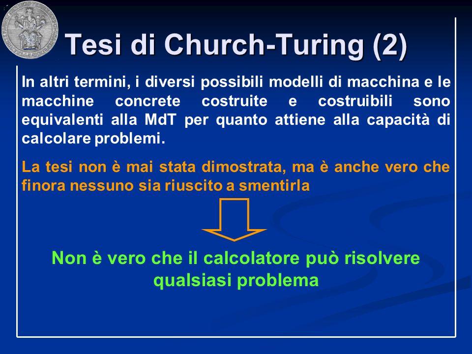 Tesi di Church-Turing (2) In altri termini, i diversi possibili modelli di macchina e le macchine concrete costruite e costruibili sono equivalenti al