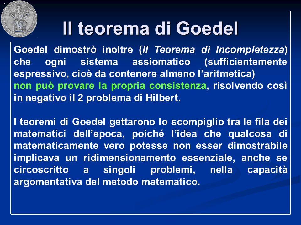 II teorema di Goedel Goedel dimostrò inoltre (II Teorema di Incompletezza) che ogni sistema assiomatico (sufficientemente espressivo, cioè da contener